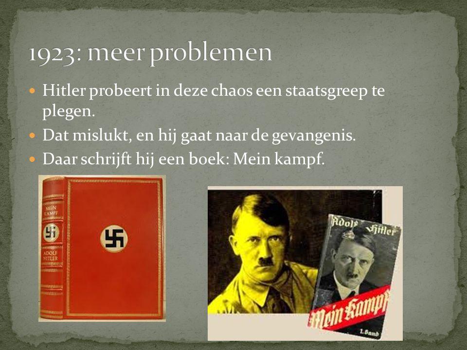 1923: meer problemen Hitler probeert in deze chaos een staatsgreep te plegen. Dat mislukt, en hij gaat naar de gevangenis.