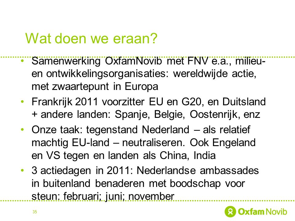 Wat doen we eraan Samenwerking OxfamNovib met FNV e.a., milieu- en ontwikkelingsorganisaties: wereldwijde actie, met zwaartepunt in Europa.