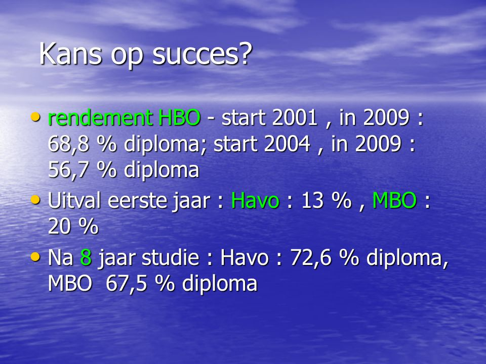 Kans op succes rendement HBO - start 2001 , in 2009 : 68,8 % diploma; start 2004 , in 2009 : 56,7 % diploma.