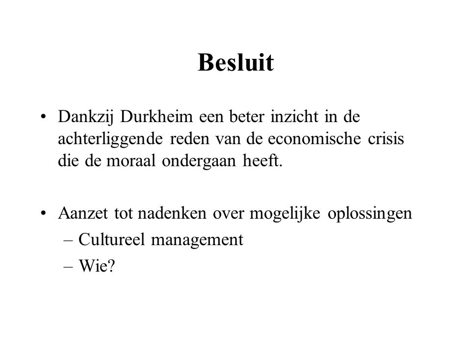 Besluit Dankzij Durkheim een beter inzicht in de achterliggende reden van de economische crisis die de moraal ondergaan heeft.