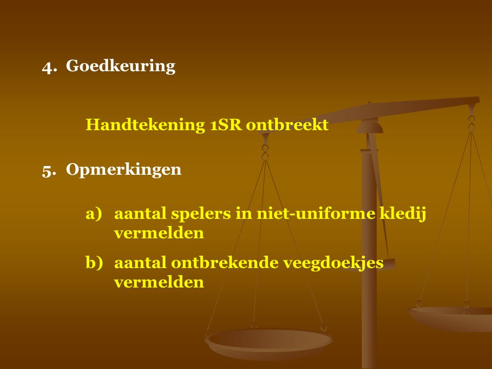 4. Goedkeuring Handtekening 1SR ontbreekt. 5. Opmerkingen. a) aantal spelers in niet-uniforme kledij vermelden.