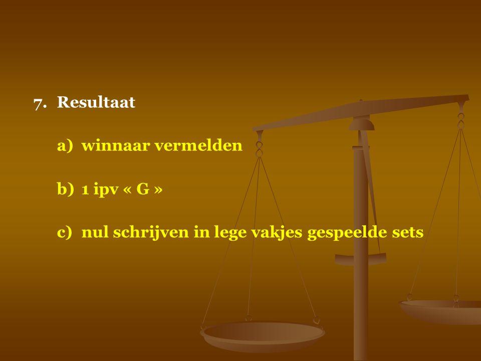 7. Resultaat a) winnaar vermelden b) 1 ipv « G » c) nul schrijven in lege vakjes gespeelde sets