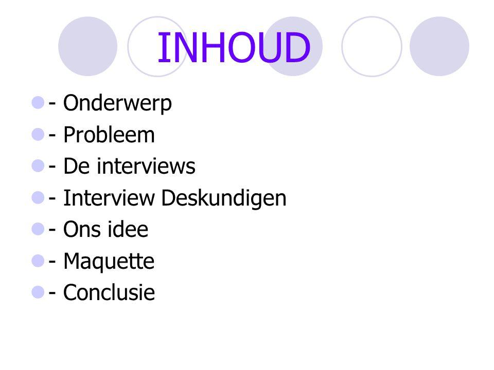 INHOUD - Onderwerp - Probleem - De interviews - Interview Deskundigen