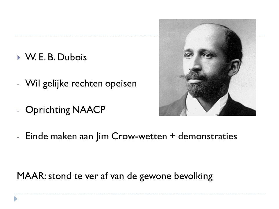W. E. B. Dubois Wil gelijke rechten opeisen. Oprichting NAACP. Einde maken aan Jim Crow-wetten + demonstraties.