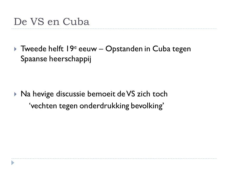 De VS en Cuba Tweede helft 19e eeuw – Opstanden in Cuba tegen Spaanse heerschappij. Na hevige discussie bemoeit de VS zich toch.