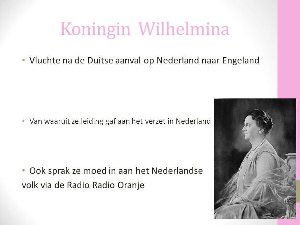 Koningin Wilhelmina Vluchte na de Duitse aanval op Nederland naar Engeland. Van waaruit ze leiding gaf aan het verzet in Nederland.