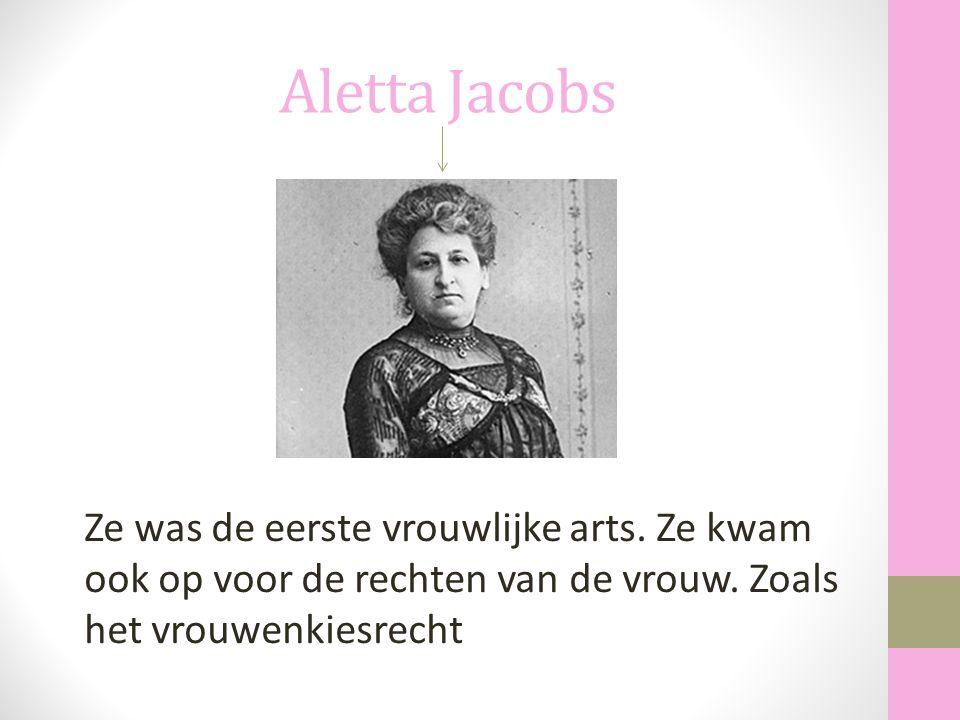 Aletta Jacobs Ze was de eerste vrouwlijke arts. Ze kwam ook op voor de rechten van de vrouw.