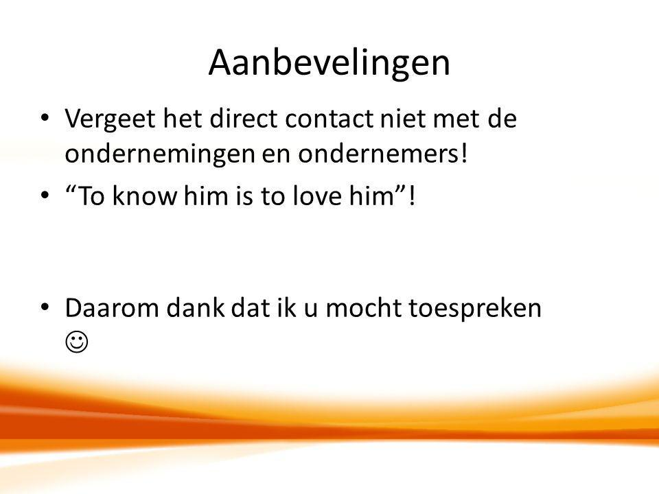 Aanbevelingen Vergeet het direct contact niet met de ondernemingen en ondernemers! To know him is to love him !