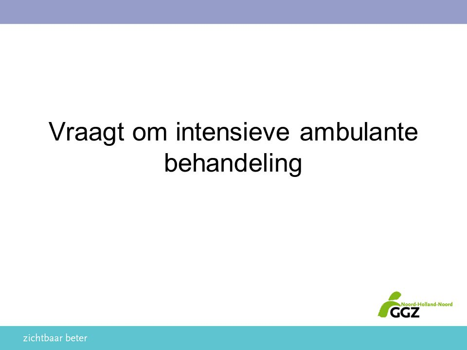 Vraagt om intensieve ambulante behandeling