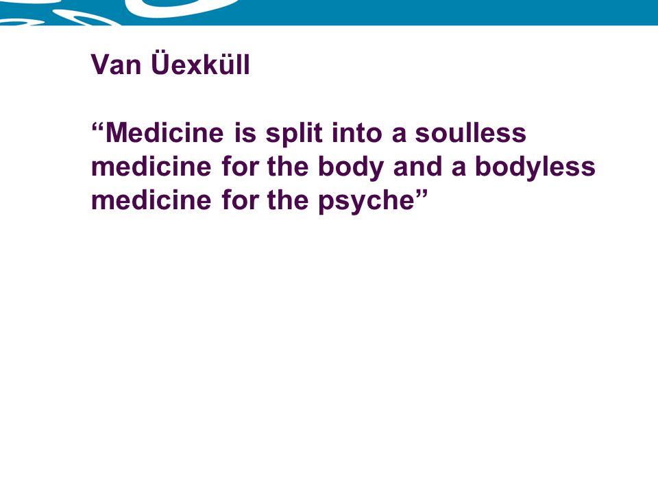 Van Üexküll Medicine is split into a soulless medicine for the body and a bodyless medicine for the psyche