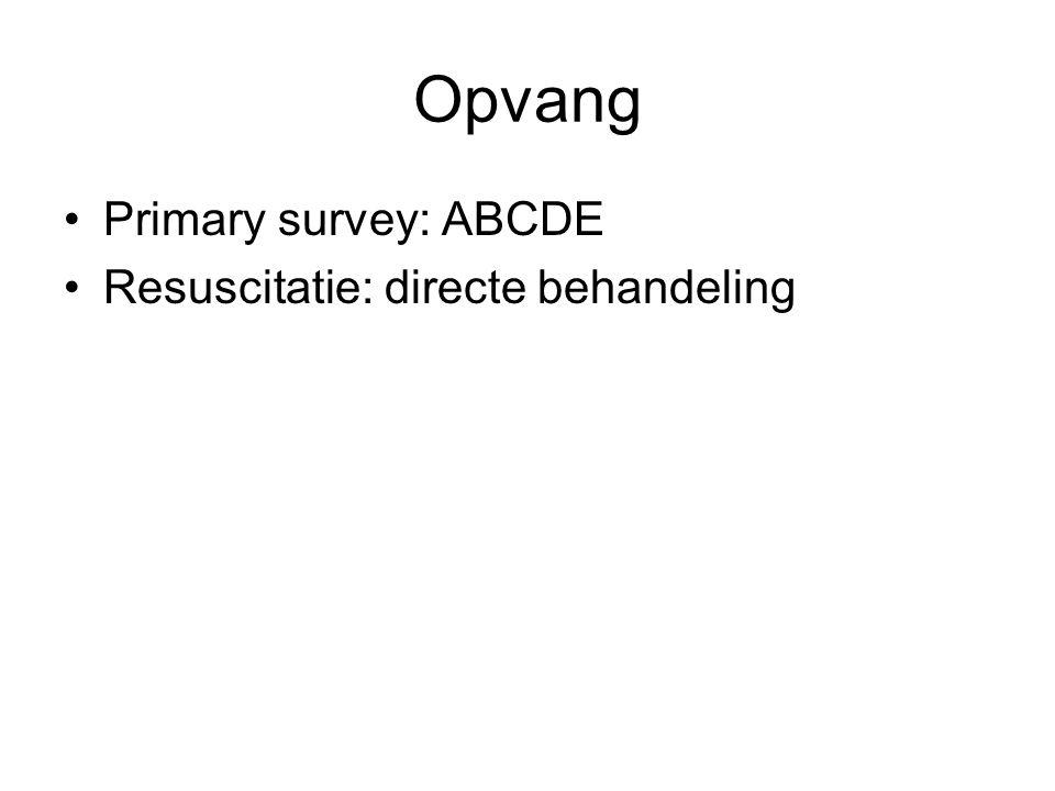 Opvang Primary survey: ABCDE Resuscitatie: directe behandeling