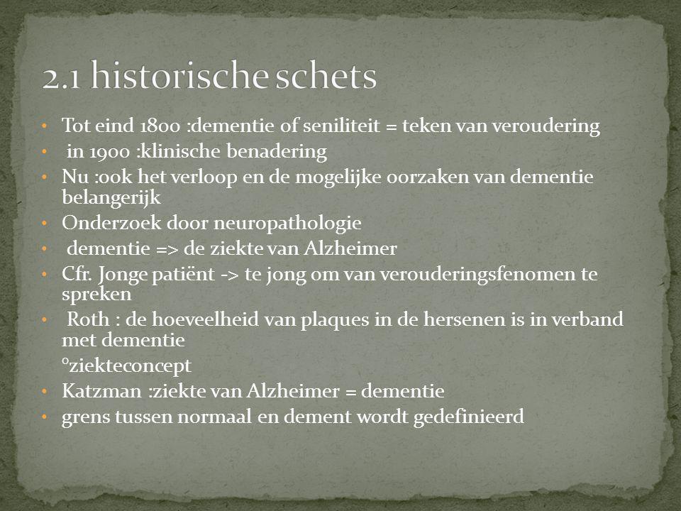 2.1 historische schets Tot eind 1800 :dementie of seniliteit = teken van veroudering. in 1900 :klinische benadering.