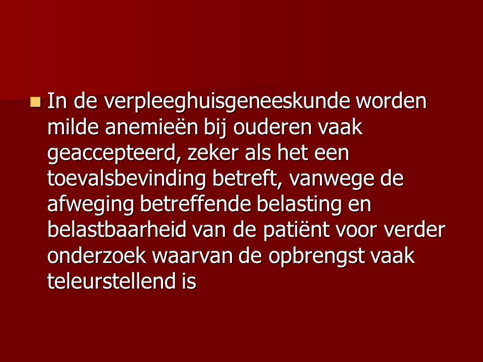 In de verpleeghuisgeneeskunde worden milde anemieën bij ouderen vaak geaccepteerd, zeker als het een toevalsbevinding betreft, vanwege de afweging betreffende belasting en belastbaarheid van de patiënt voor verder onderzoek waarvan de opbrengst vaak teleurstellend is