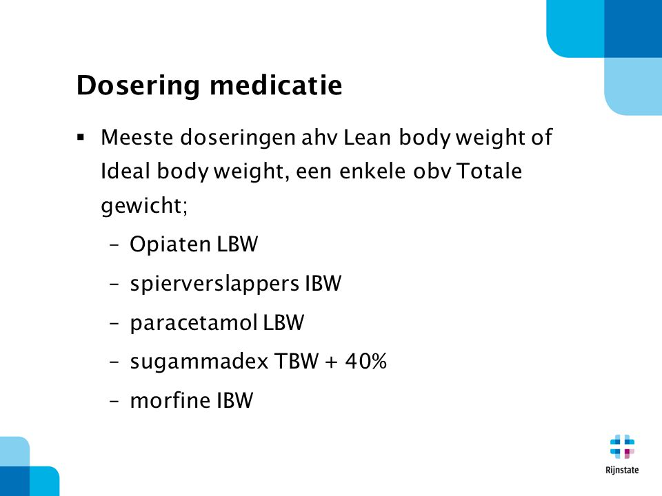 Dosering medicatie Meeste doseringen ahv Lean body weight of Ideal body weight, een enkele obv Totale gewicht;