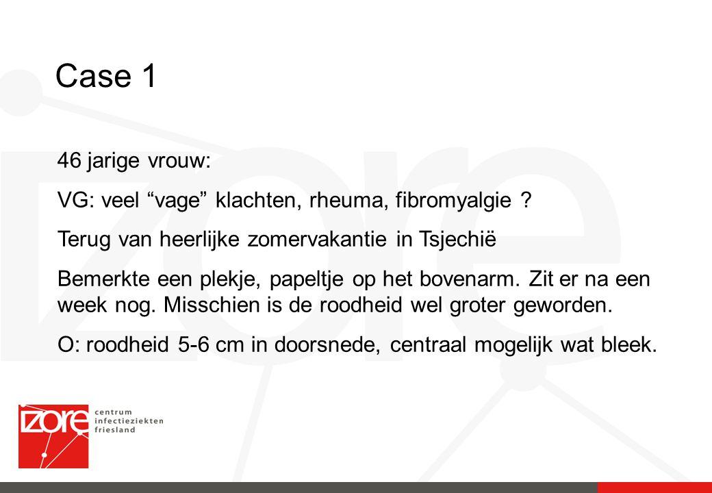 Case 1 46 jarige vrouw: VG: veel vage klachten, rheuma, fibromyalgie Terug van heerlijke zomervakantie in Tsjechiё.