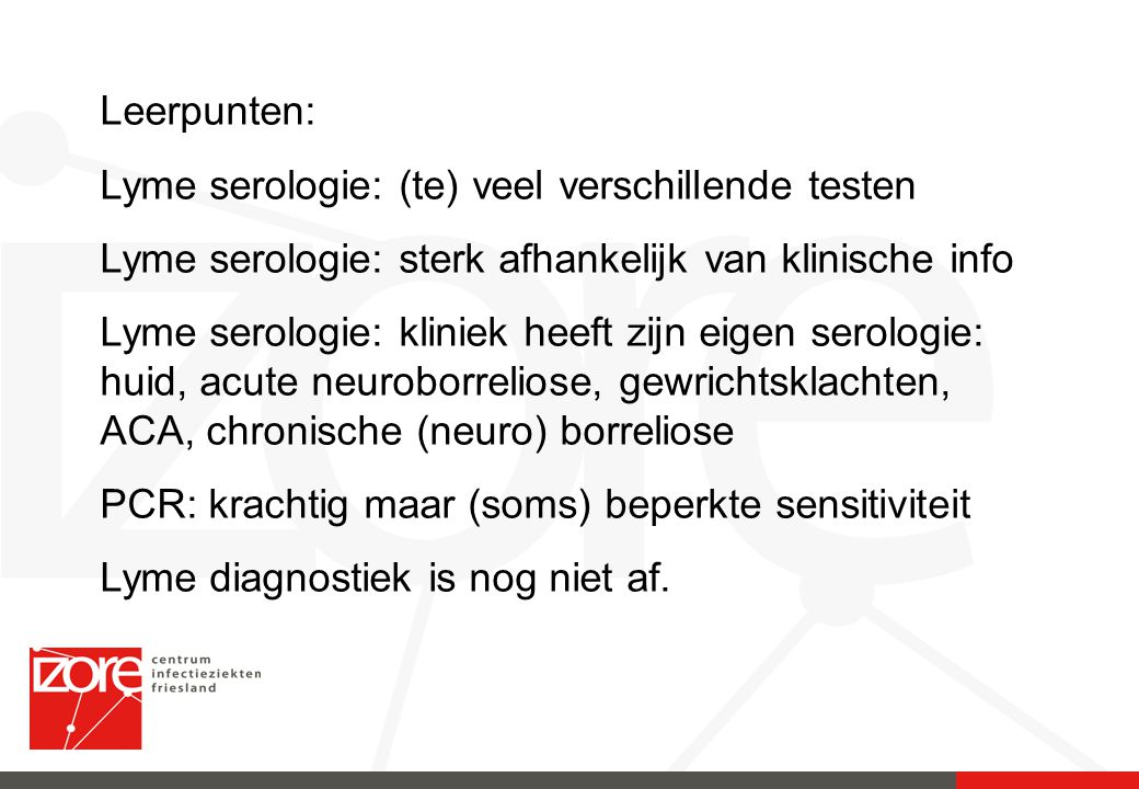 Leerpunten: Lyme serologie: (te) veel verschillende testen. Lyme serologie: sterk afhankelijk van klinische info.