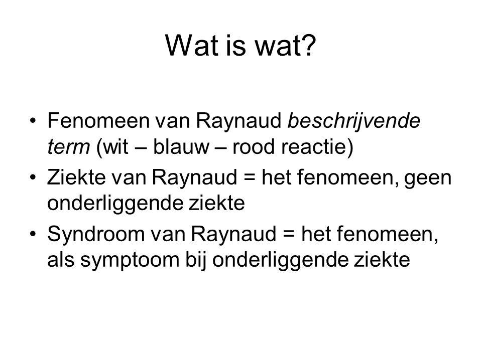 Wat is wat Fenomeen van Raynaud beschrijvende term (wit – blauw – rood reactie) Ziekte van Raynaud = het fenomeen, geen onderliggende ziekte.