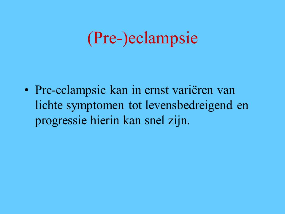 (Pre-)eclampsie Pre-eclampsie kan in ernst variëren van lichte symptomen tot levensbedreigend en progressie hierin kan snel zijn.