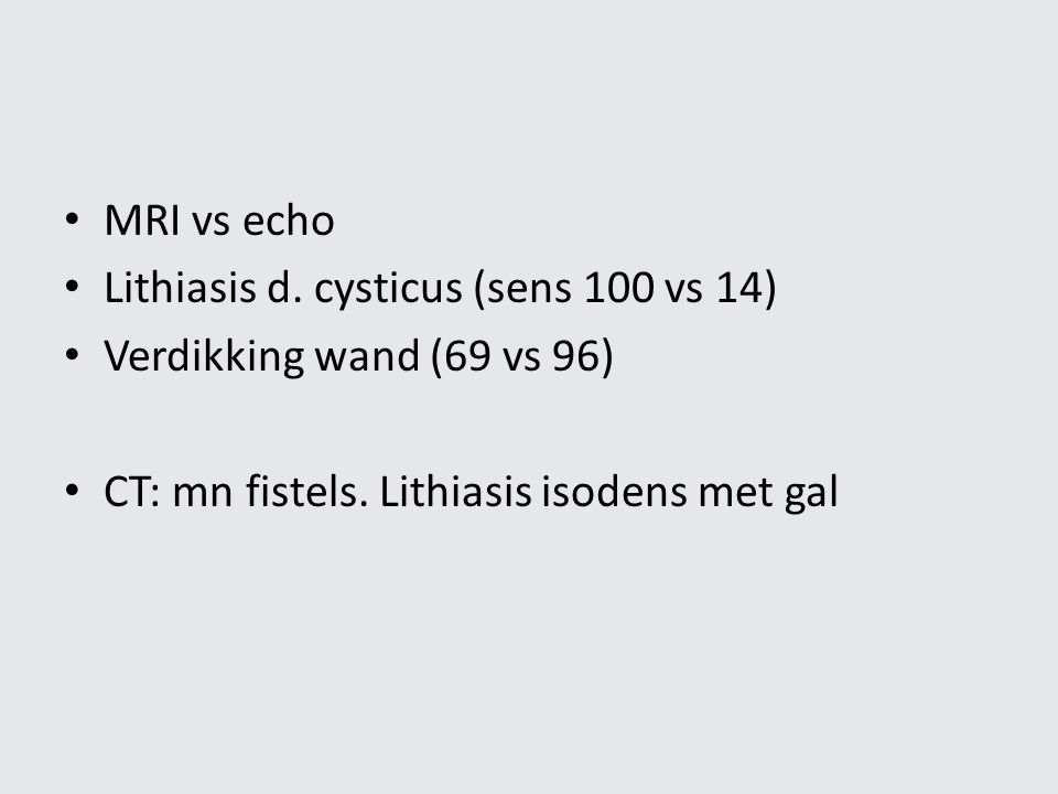 MRI vs echo Lithiasis d. cysticus (sens 100 vs 14) Verdikking wand (69 vs 96) CT: mn fistels.