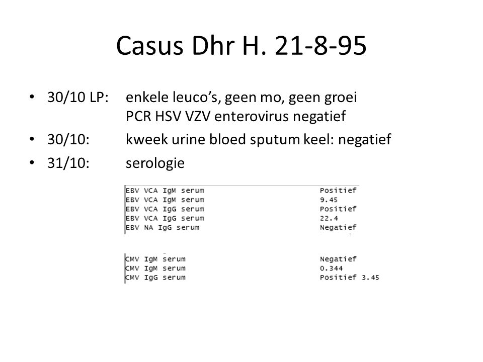 Casus Dhr H. 21-8-95 30/10 LP: enkele leuco's, geen mo, geen groei PCR HSV VZV enterovirus negatief.