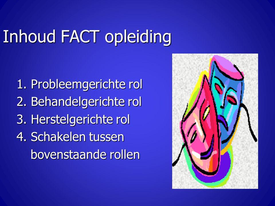 Inhoud FACT opleiding 1. Probleemgerichte rol 2. Behandelgerichte rol