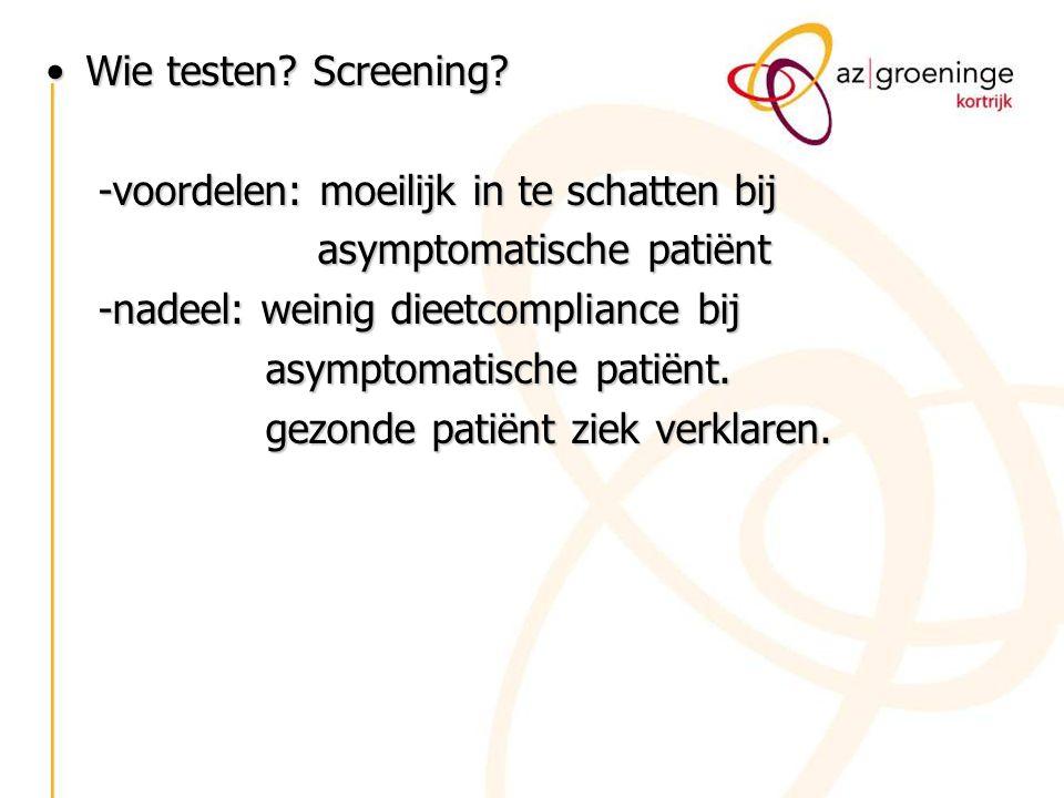 Wie testen Screening -voordelen: moeilijk in te schatten bij. asymptomatische patiënt. -nadeel: weinig dieetcompliance bij.
