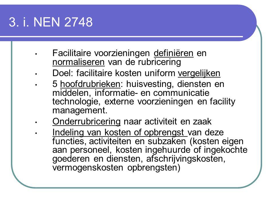 3. i. NEN 2748 Facilitaire voorzieningen definiëren en normaliseren van de rubricering. Doel: facilitaire kosten uniform vergelijken.