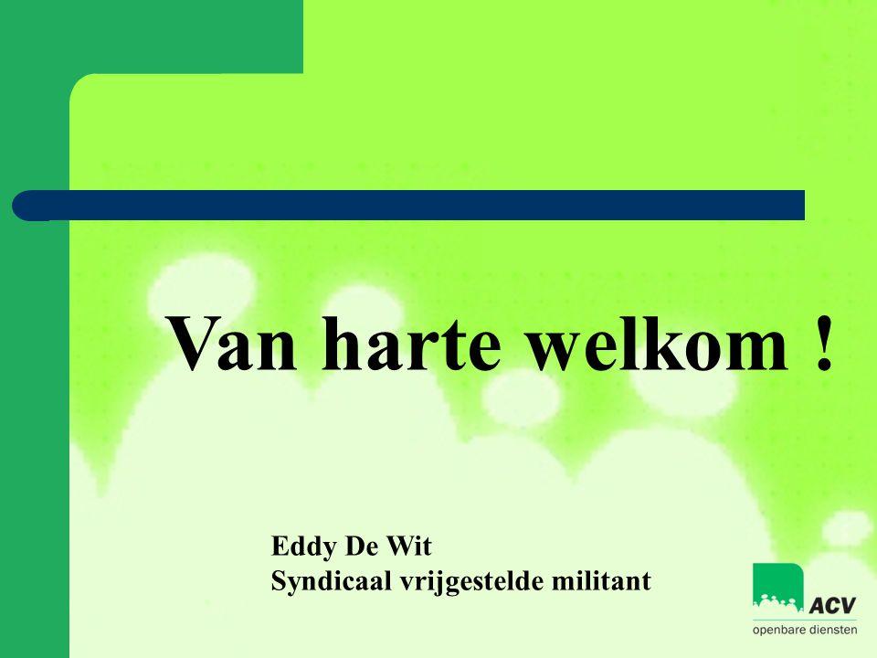 Van harte welkom ! Eddy De Wit Syndicaal vrijgestelde militant