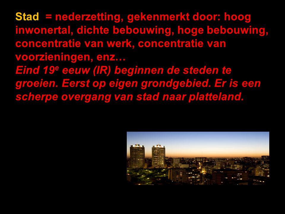 Stad = nederzetting, gekenmerkt door: hoog inwonertal, dichte bebouwing, hoge bebouwing, concentratie van werk, concentratie van voorzieningen, enz…
