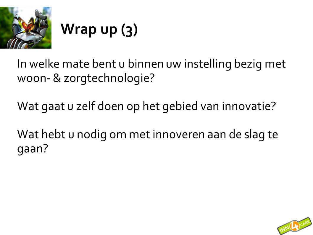 Wrap up (3) In welke mate bent u binnen uw instelling bezig met woon- & zorgtechnologie Wat gaat u zelf doen op het gebied van innovatie