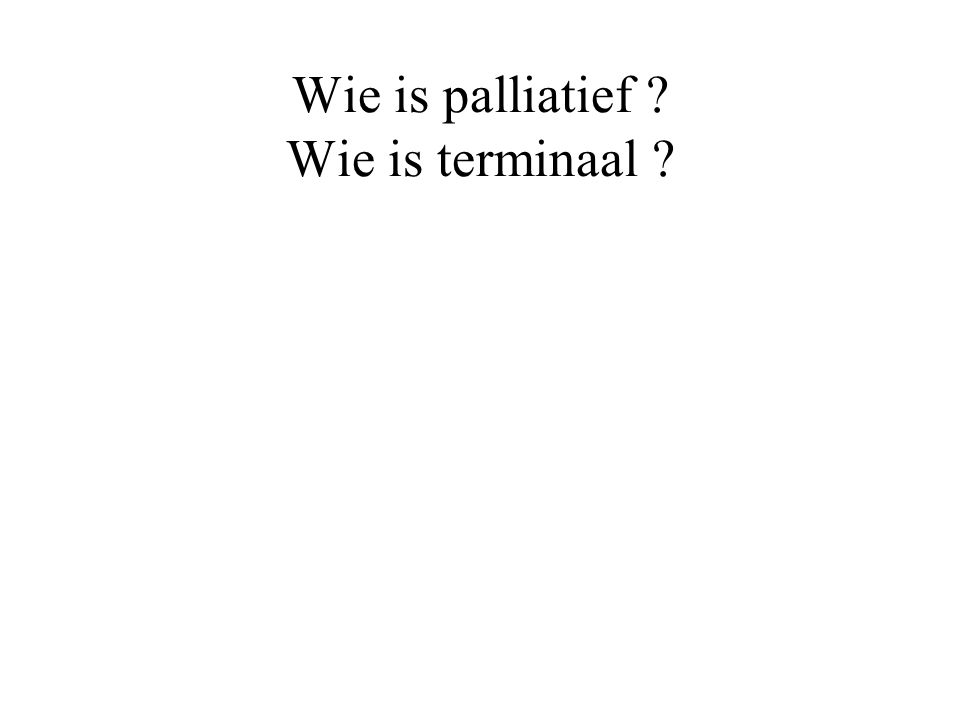 Wie is palliatief Wie is terminaal