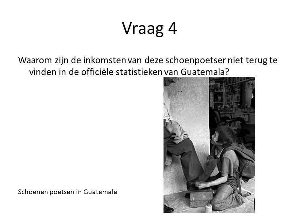 Vraag 4 Waarom zijn de inkomsten van deze schoenpoetser niet terug te vinden in de officiële statistieken van Guatemala