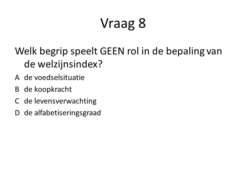 Vraag 8 Welk begrip speelt GEEN rol in de bepaling van de welzijnsindex A de voedselsituatie. B de koopkracht.