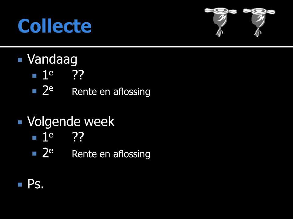 Collecte Vandaag 1e 2e Rente en aflossing Volgende week 1e Ps.
