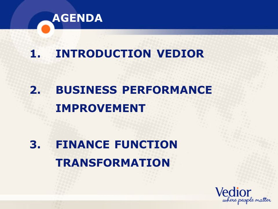 AGENDA 1. INTRODUCTION VEDIOR. 2. BUSINESS PERFORMANCE. IMPROVEMENT. 3. FINANCE FUNCTION.