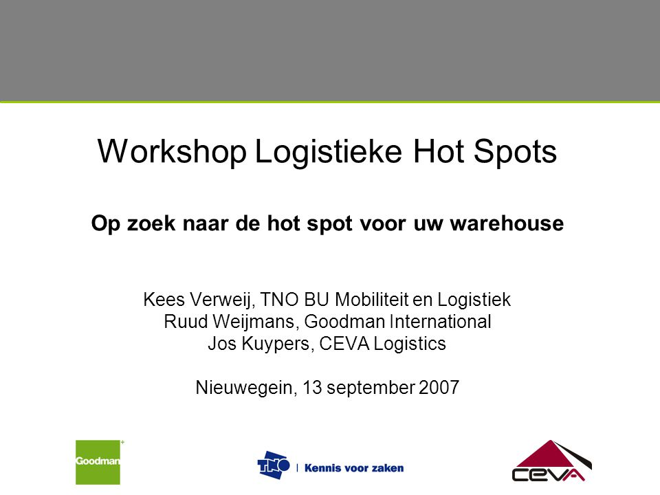 Workshop Logistieke Hot Spots Op zoek naar de hot spot voor uw warehouse Kees Verweij, TNO BU Mobiliteit en Logistiek Ruud Weijmans, Goodman International Jos Kuypers, CEVA Logistics Nieuwegein, 13 september 2007