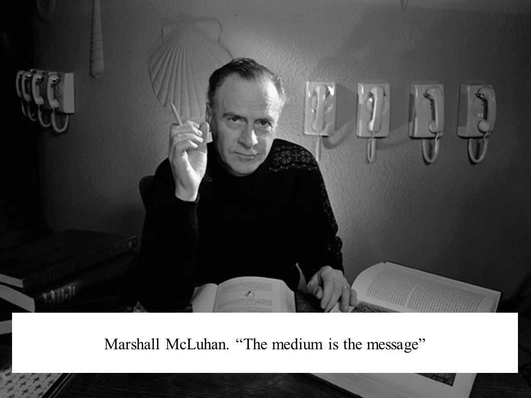 Marshall McLuhan. The medium is the message