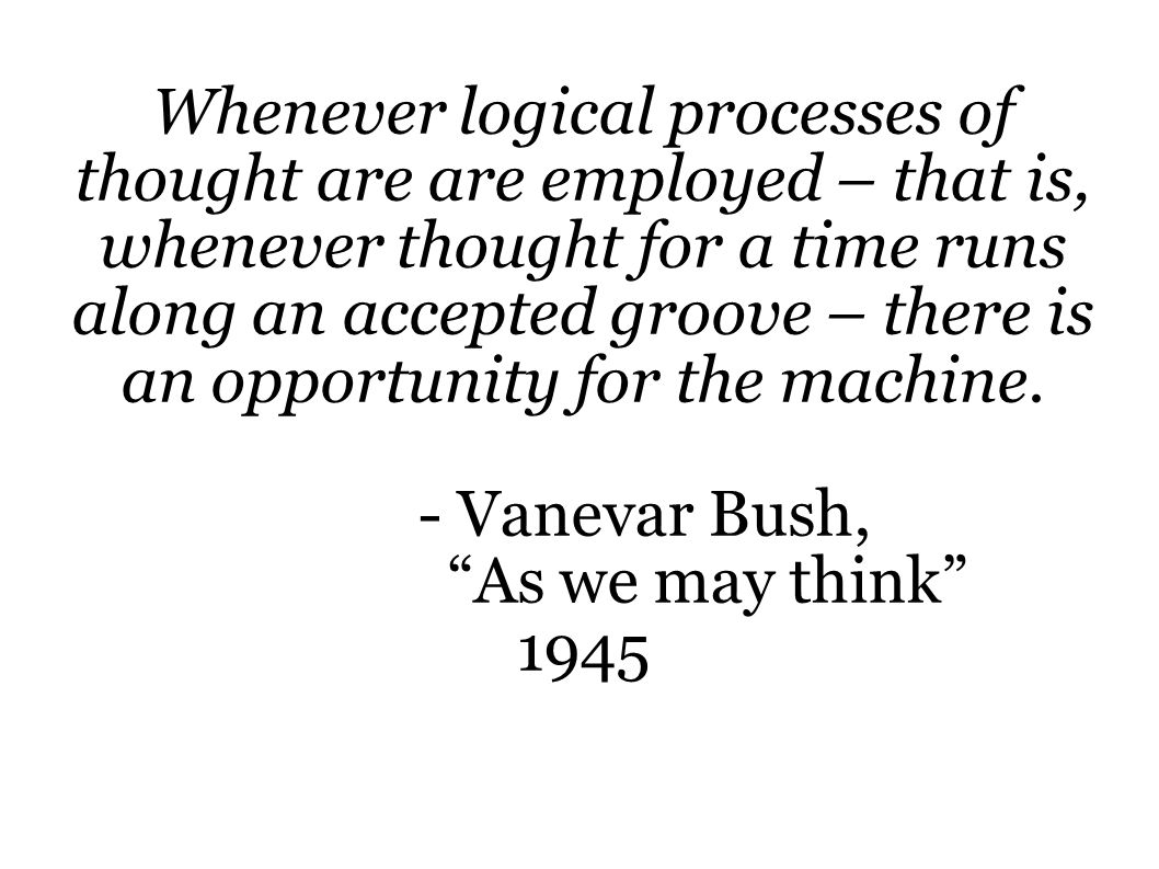 Whenever logical processes of thought are are employed – that is, whenever thought for a time runs along an accepted groove – there is an opportunity for the machine.