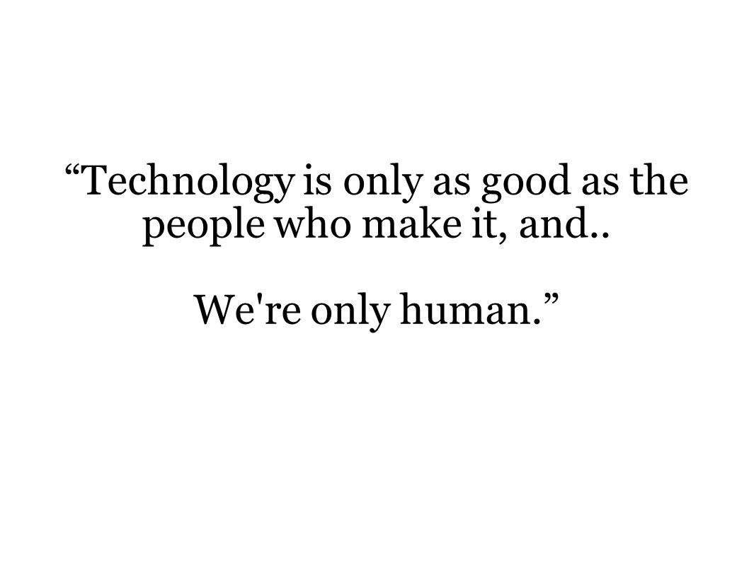 Technology is only as good as the people who make it, and