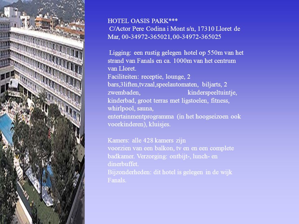 HOTEL OASIS PARK*** C/Actor Pere Codina i Mont s/n, 17310 Lloret de Mar, 00-34972-365021, 00-34972-365025.