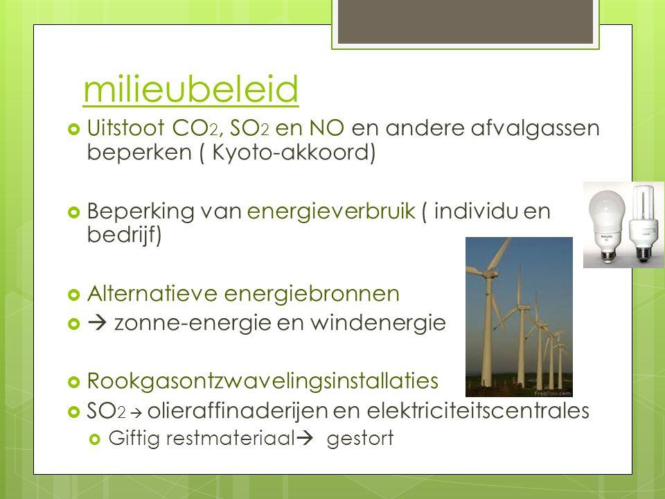 milieubeleid Uitstoot CO2, SO2 en NO en andere afvalgassen beperken ( Kyoto-akkoord) Beperking van energieverbruik ( individu en bedrijf)