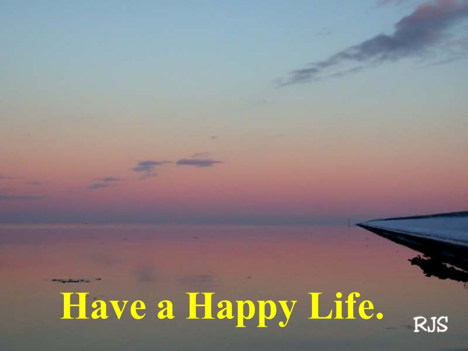 Have a Happy Life.
