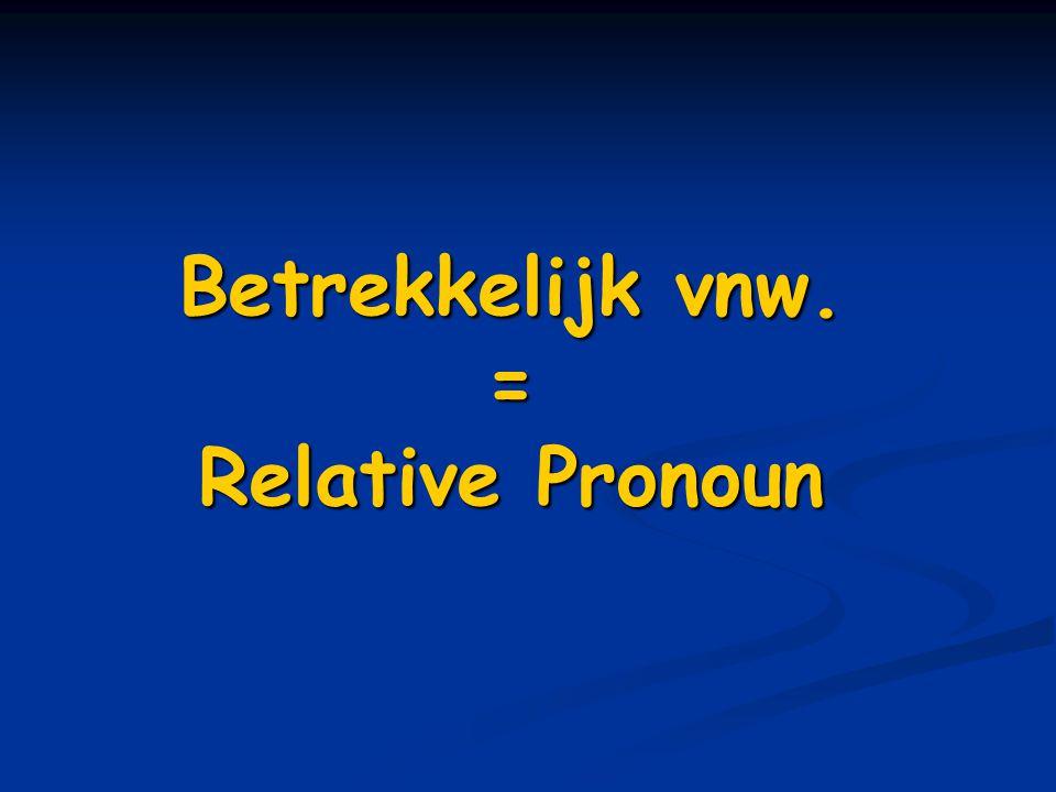 Betrekkelijk vnw. = Relative Pronoun