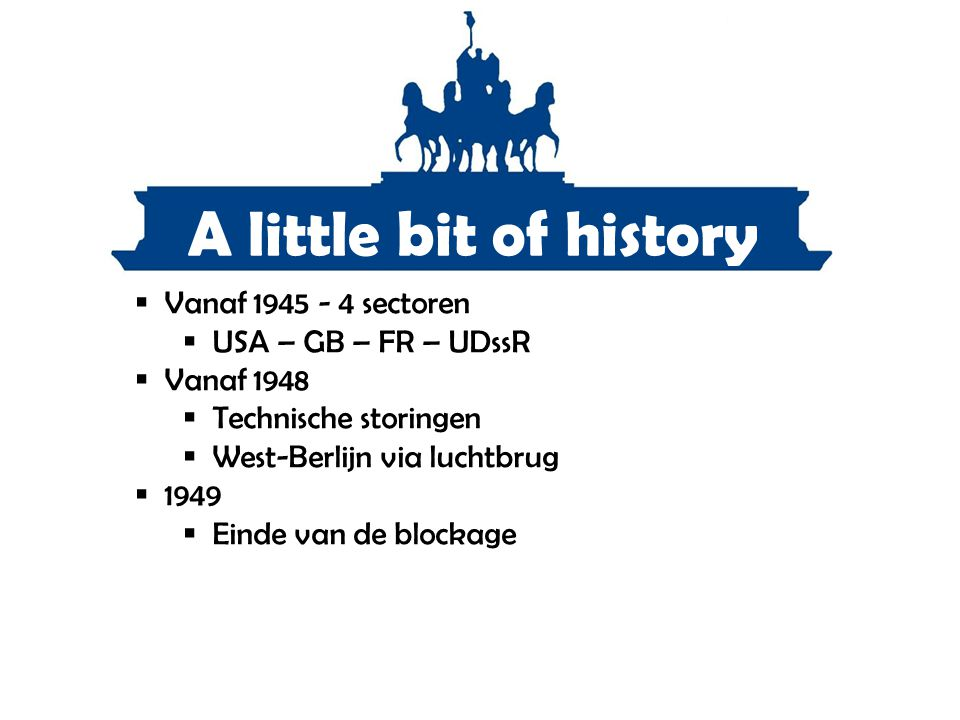 A little bit of history Vanaf 1945 - 4 sectoren USA – GB – FR – UDssR