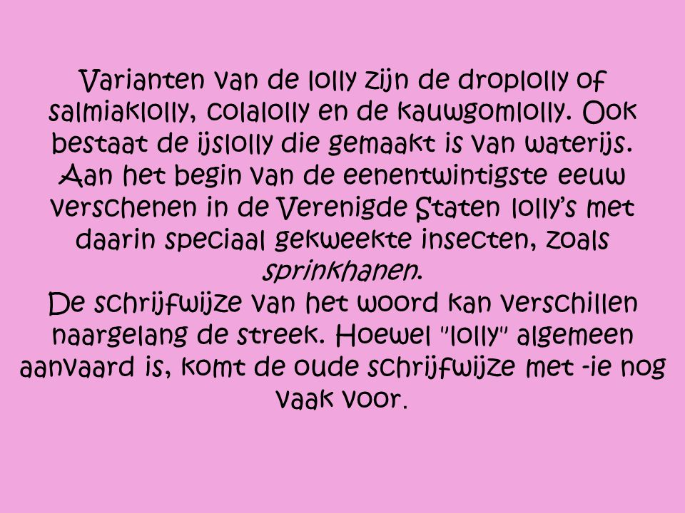 Varianten van de lolly zijn de droplolly of salmiaklolly, colalolly en de kauwgomlolly.