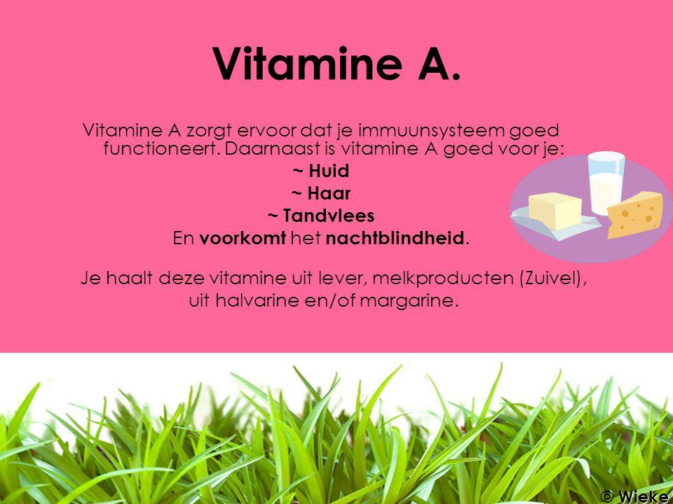 Vitamine A. Vitamine A zorgt ervoor dat je immuunsysteem goed functioneert. Daarnaast is vitamine A goed voor je: