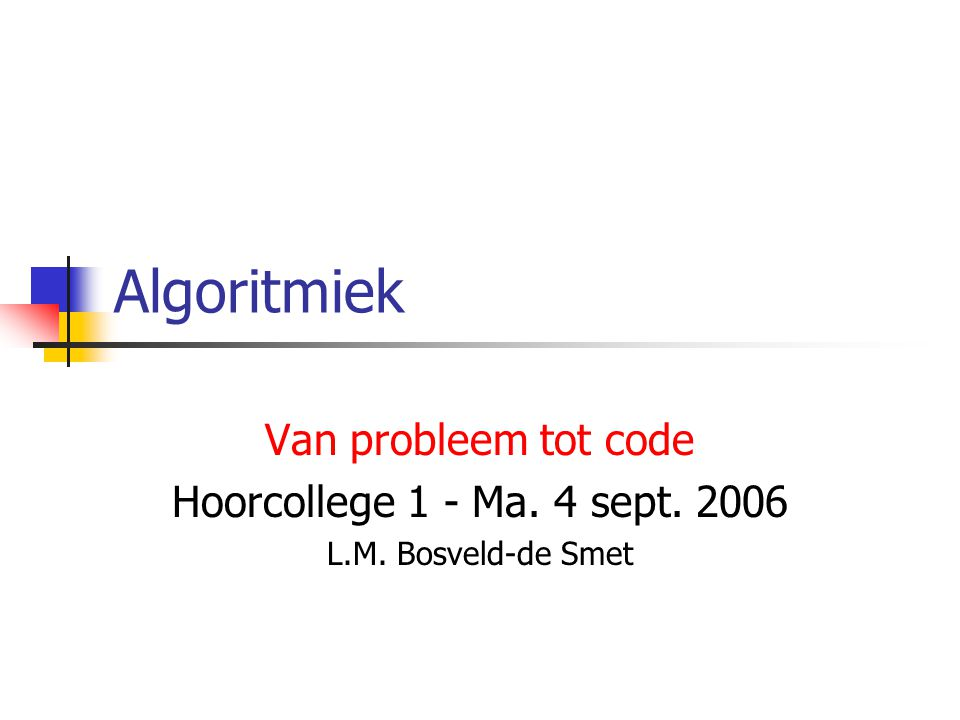 Algoritmiek Van probleem tot code Hoorcollege 1 - Ma. 4 sept. 2006