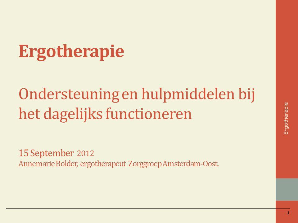 Ergotherapie Ondersteuning en hulpmiddelen bij het dagelijks functioneren 15 September 2012 Annemarie Bolder, ergotherapeut Zorggroep Amsterdam-Oost.