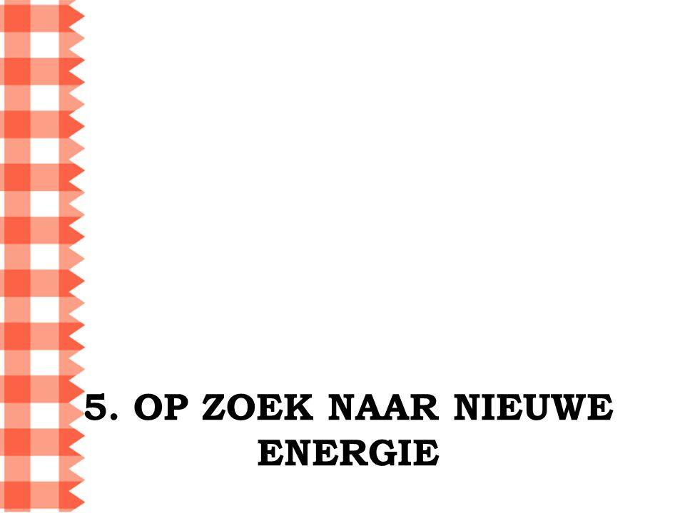 5. OP ZOEK NAAR NIEUWE ENERGIE