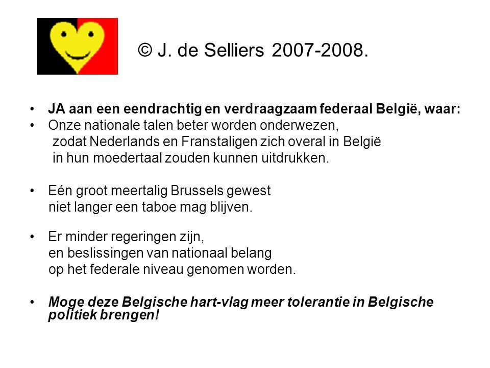 © J. de Selliers 2007-2008. JA aan een eendrachtig en verdraagzaam federaal België, waar: Onze nationale talen beter worden onderwezen,